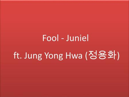 Fool - Juniel ft. Jung Yong Hwa ( 정용화 ). ม. 6/5.
