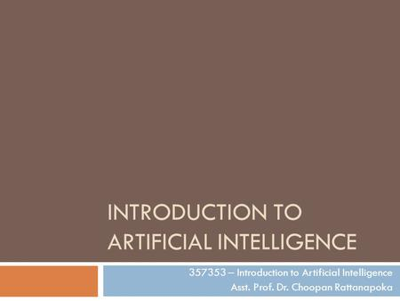 INTRODUCTION TO ARTIFICIAL INTELLIGENCE 357353 – Introduction to Artificial Intelligence Asst. Prof. Dr. Choopan Rattanapoka.