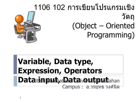 Variable, Data type, Expression, Operators Data input, Data output Ubon Ratchathani University Mukdahan Campus : อ. วรยุทธ วงศ์นิล 1 1106 102 การเขียนโปรแกรมเชิง.