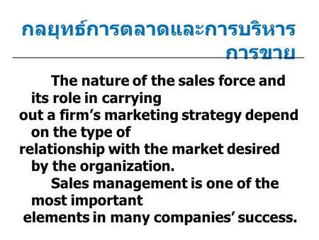กลยุทธ์การตลาดและการบริหาร การขาย The nature of the sales force and its role in carrying out a firm's marketing strategy depend on the type of relationship.