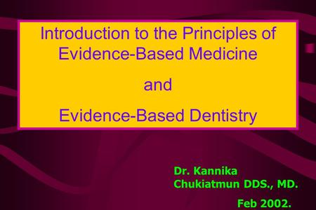 Introduction to the Principles of Evidence-Based Medicine and Evidence-Based Dentistry Dr. Kannika Chukiatmun DDS., MD. Feb 2002.