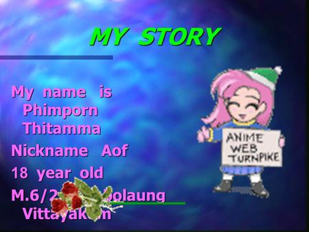MY STORY My name is Phimporn Thitamma Nickname Aof 18 year old M.6/2 Nambolaung Vittayakom.