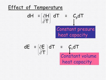 DE =  E dT = C v dT  T Constant presure heat capacity Constant volume heat capacity Effect of Temperature dH =  H dT = C p dT  T.