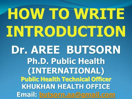 HOW TO WRITE INTRODUCTION Dr. AREE BUTSORN Ph.D. Public Health (INTERNATIONAL) Public Health Technical Officer KHUKHAN HEALTH OFFICE