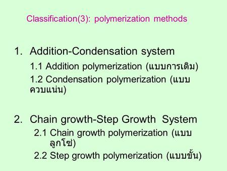 1.Addition-Condensation system 1.1 Addition polymerization ( แบบการเติม ) 1.2 Condensation polymerization ( แบบ ควบแน่น ) 2.Chain growth-Step Growth System.