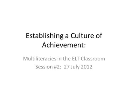 Establishing a Culture of Achievement: Multiliteracies in the ELT Classroom Session #2: 27 July 2012.