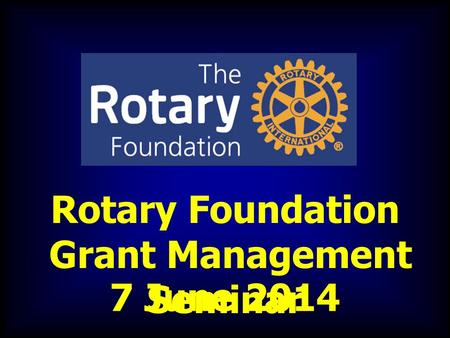 Rotary Foundation Grant Management Seminar 7 June 2014.