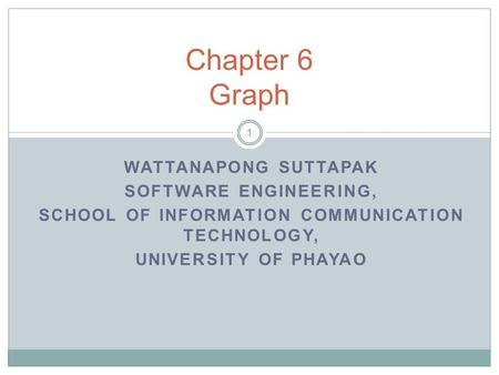 WATTANAPONG SUTTAPAK SOFTWARE ENGINEERING, SCHOOL OF INFORMATION COMMUNICATION TECHNOLOGY, UNIVERSITY OF PHAYAO Chapter 6 Graph 1.