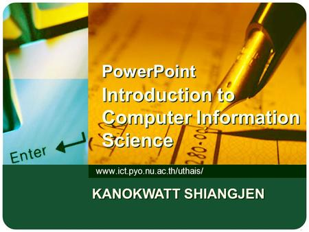 PowerPoint Introduction to Computer Information Science www.ict.pyo.nu.ac.th/uthais/ KANOKWATT SHIANGJEN.