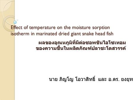 Effect of temperature on the moisture sorption isotherm in marinated dried giant snake head fish ผลของอุณหภูมิที่มีต่อซอพชันไอโซเทอม ของความชื้นในผลิตภัณฑ์ปลาชะโดสวรรค์