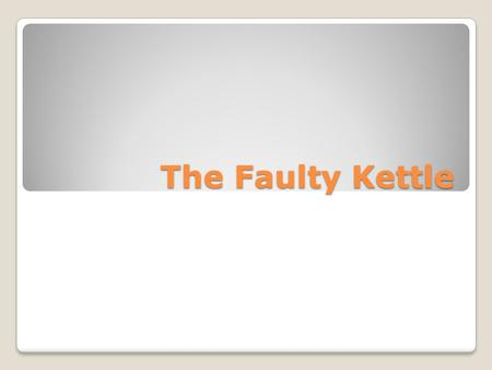 The Faulty Kettle.