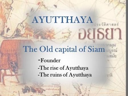 AYUTTHAYA The Old capital of Siam -Founder -The rise of Ayutthaya