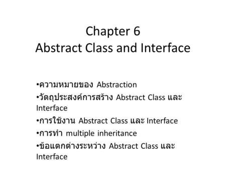 Chapter 6 Abstract Class and Interface ความหมายของ Abstraction วัตถุประสงค์การสร้าง Abstract Class และ Interface การใช้งาน Abstract Class และ Interface.
