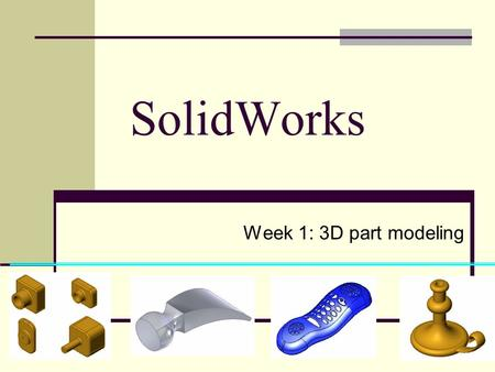 SolidWorks Week 1: 3D part modeling. เนื้อหา คำสั่ง Extruded Boss/Base คำสั่ง Extruded Cut คำสั่ง Shell คำสั่ง Fillet.