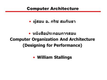 Computer Architecture ผู้สอน อ. กริช สมกันธา หนังสือประกอบการสอน Computer Organization And Architecture (Designing for Performance) William Stallings.
