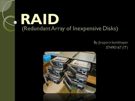 RAID (Redundant Array of Inexpensive Disks) By Jiraporn konkhayan 07490167 (IT)