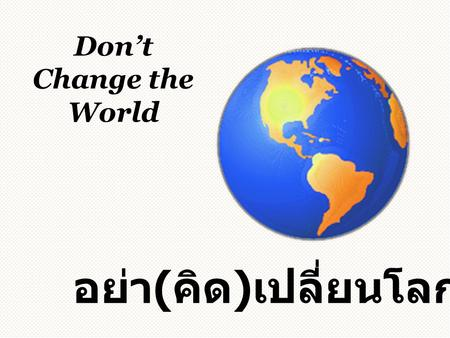 Don't Change the World อย่า ( คิด ) เปลี่ยนโลก. Once upon a time, there was a king who ruled a prosperous country กาลครั้งหนึ่งนานมาแล้ว ยังมีพระราชา.