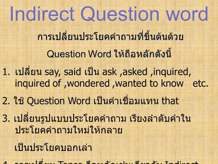 Indirect Question word การเปลี่ยนประโยคคำถามที่ขึ้นต้นด้วย Question Word ให้ถือหลักดังนี้ 1. เปลี่ยน say, said เป็น ask,asked,inquired, inquired of,wondered,wanted.