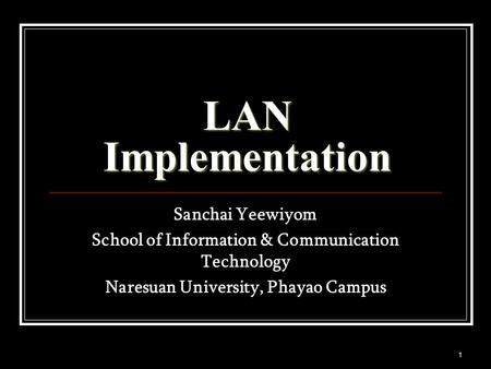 1 LAN Implementation Sanchai Yeewiyom School of Information & Communication Technology Naresuan University, Phayao Campus.