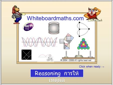 Click when ready Whiteboardmaths.com © 2004 - 2008 All rights reserved Stand SW 100 Reasoning การให้ เหตุผล.
