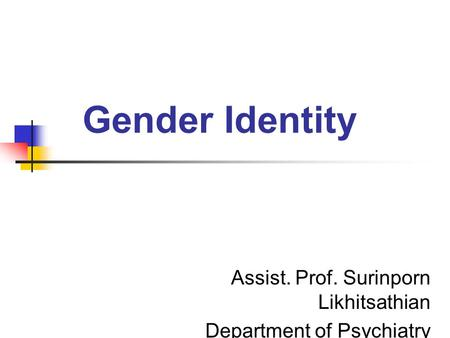 Gender Identity Assist. Prof. Surinporn Likhitsathian Department of Psychiatry.