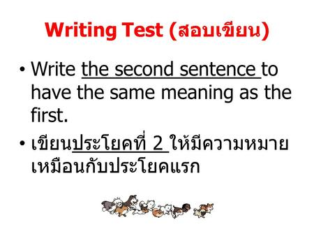 Writing Test (สอบเขียน) Write the second sentence to have the same meaning as the first. เขียนประโยคที่ 2 ให้มีความหมาย เหมือนกับประโยคแรก.