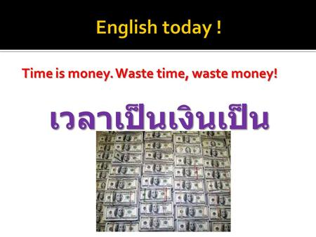 Time is money. Waste time, waste money! เวลาเป็นเงินเป็น ทอง.