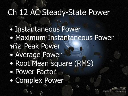 Ch 12 AC Steady-State Power Instantaneous Power Maximum Instantaneous Power หรือ Peak Power Average Power Root Mean square (RMS) Power Factor Complex Power.