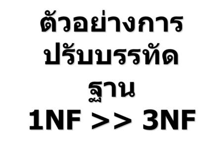 ตัวอย่างการ ปรับบรรทัด ฐาน 1NF >> 3NF. Bill_ No Bill_DateP_IDP_Name Unit Price QTYTotal Cus_ ID Cus_ Name Address Emp _ID Emp_ Name B0011/08/2004P01Sofa.