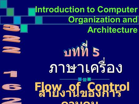 Introduction to Computer Organization and Architecture Flow of Control ภาษาเครื่อง สายงานของการ ควบคุม.