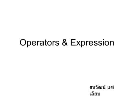 Operators & Expression ธนวัฒน์ แซ่ เอียบ. Arithmetic Operators OperationOperatorExample Value of Sum before Value of sum after Multiply *sum = sum * 2;