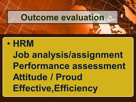 HRM Job analysis/assignment Performance assessment Attitude / Proud Effective,Efficiency Outcome evaluation.