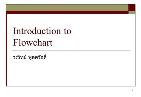 1 Introduction to Flowchart วรวิทย์ พูลสวัสดิ์. 2 Flowchart  A graphical representation of the sequence of operations in an information system or program.