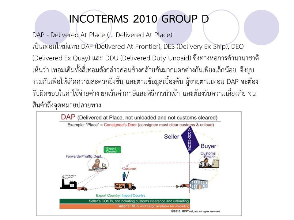 INCOTERMS 2010 GROUP D DAT - Delivered At Terminal (...Delivered At Terminal) เป็นเทอมใหม่ แทน DEQ (Delivered Ex Quay) จากข้อมูลเบื้องต้น เทอม DAT สามารถใช้ กับการขนส่งแบบใดก็ได้รวมทั้งใช้ได้กับการขนส่งที่ต้องใช้ทั้งสอง โหมด สำหรับการส่งมอบ สินค้านั้น ถือว่าผู้ขายได้ส่งมอบสินค้า เมื่อมีการขนถ่ายสินค้าลงจากยานพาหนะที่บรรทุก ไป ไว้ยังที่ที่ผู้ซื้อจัดไว้ ณ อาคารขนถ่ายสินค้า ในท่าเรือหรือปลายทางตามที่ระบุไว้
