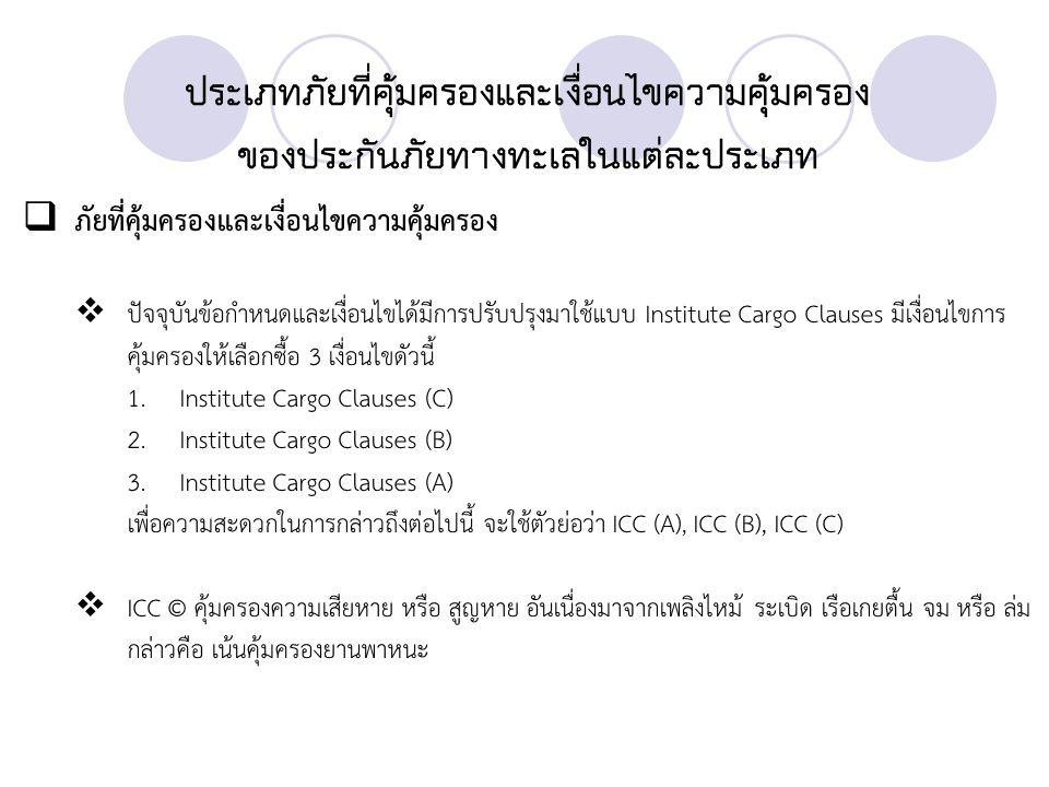 ประเภทภัยที่คุ้มครองและเงื่อนไขความคุ้มครอง ของประกันภัยทางทะเลในแต่ละประเภท  ICC (B) นอกจากจะคุ้มครองภัยทุกอย่างที่ระบุไว้ในความคุ้มครองแบบ ICC (C) แล้วยังขยายความ คุ้มครองเพิ่มเรื่องแผ่นดินไหว ภูเขาไฟระเบิด ฟ้าผ่า ถูกคลื่นซัดตกทะเล ถูกน้ำทะเล หรือ น้ำจาก แม่น้ำลำคลองที่ไหลเส็ดลอดเข้ามาในระวางเรือ ตู้ลำเลียงสินค้า หรือ สถานที่เก็บสินค้า สูญเสียโดย สิ้นเชิงทั้งหีบห่อ เนื่องจากตกน้ำ  ICC (A) ระบุให้ความคุ้มครองความเสียหายหรือสูญหายจากภัยทุกชนิด ยกเว้นภัยที่ระบุไว้ใน ข้อยกเว้น
