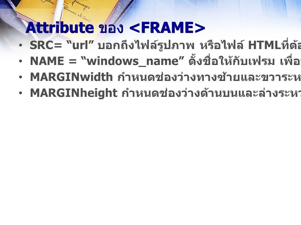 Attribute ของ (2) SCROLLING = YES/NO/AUTO ใช้กำหนดให้เฟรมมี Scrollbar หรือไม่มี yes มี scrollbar No ไม่มี scrollbar auto browser เป็นตัวกำหนด FRAMEborder กำหนดให้ browser สร้างกรอบให้กับเฟรม FRAMEborder = 0 ซ่อนเส้นกรอบเฟรม ปกติค่า default ของกรอบเฟรมเป็น 5 FRAMESPACING กำหนดระยะห่างระหว่างเฟรม NORESIZE กำหนดไม่ให้ผู้ใช้เปลี่ยนแปลงขนาดเฟรมในขณะที่ใช้งาน
