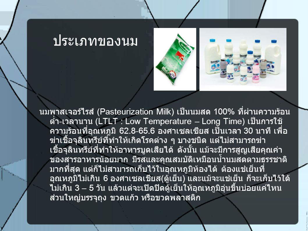 นมสด UHT (Utrahigh – Temperature Milk) เป็นนมสด 100% ที่ผ่าน กรรมวิธีฆ่าเชื้อโรคที่อุณหภูมิ 135 – 150 องศาเซลเซียส ในระยะ เวลา 2 – 4 วินาที เพื่อฆ่าเชื้อจุลินทรีย์ที่เป็นโทษต่อร่างกาย ก่อนบรรจุลงกล่องด้วยระบบ ปลอดเชื้อพิเศษ ซึ่งทำให้จุลินทรีย์ถูกทำลายแต่ไม่ทำให้คุณค่าของสารอาหาร และรสชาติเปลี่ยนไป แต่อาจจะทำให้สูญเสียสารอาหารบางส่วน แต่อาจจะไม่ มากนัก สามารถเก็บรักษาได้นานถึง 9 เดือน ที่อุณหภูมิห้อง ไม่ต้องแช่เย็น