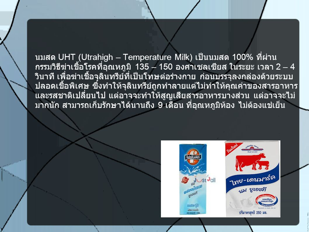 นมสเตอริไลส์ (Sterilized Milk) นมสด 100% ที่ผ่านกรรมวิธีฆ่าเชื้อโรคที่ อุณหภูมิ 135 – 150 องศาเซลเซียสในระยะ เวลา 2 – 4 วินาที เพื่อฆ่า เชื้อจุลินทรีย์ที่เป็นโทษต่อร่างกาย ก่อนบรรจุลงกล่องด้วยระบบปลอดเชื้อ พิเศษ ซึ่งทำให้จุลรินทรีย์ถูกทำลายแต่ไม่ทำให้คุณค่าของสารอาหารและ รสชาติเปลี่ยนไป สามารถเก็บรักษา ที่อุณหภูมิห้อง ไม่ต้องแช่เย็น โดยทั่วไปนมชนิดนี้มักบรรจุในกระป๋องโลหะที่ปิดสนิท จึง สามารถเก็บได้นาน 1-2 ปี เวลาซื้อควรสังเกตดูวันที่ผลิต และวันหมดอายุ ของนมที่ก้นกระป๋องด้วย และหลังจากที่เปิดใช้แล้ว ควรเก็บไว้ในตู้เย็น เพื่อ นมจะได้ไม่เสื่อมคุณภาพเร็ว ปัจจุบันนมสเตอริไลส์ที่ขายอยู่ในท้องตลาดจะมี หลายชนิดด้วยกัน