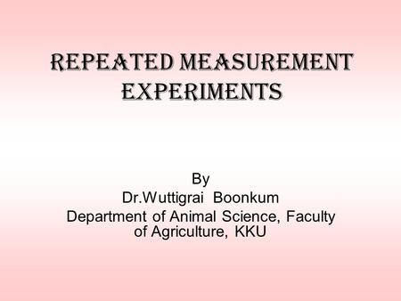 Repeated Measurement Experiments By Dr.Wuttigrai Boonkum Department of Animal Science, Faculty of Agriculture, KKU.
