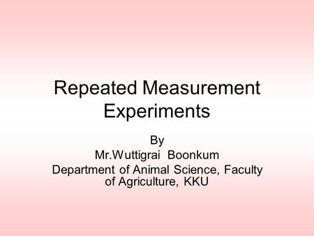 Repeated Measurement Experiments By Mr.Wuttigrai Boonkum Department of Animal Science, Faculty of Agriculture, KKU.