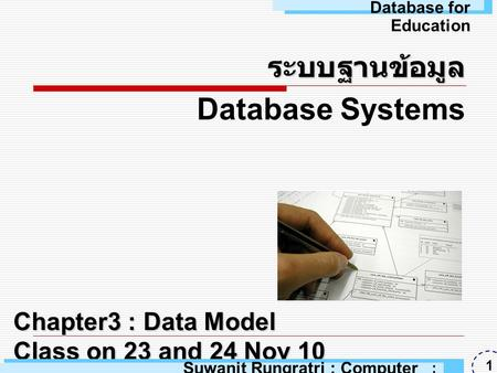 Chapter3 : Data Model Class on 23 and 24 Nov 10 ระบบฐานข้อมูล Database Systems Suwanit Rungratri : Computer Education : ARU 1 Database for Education.