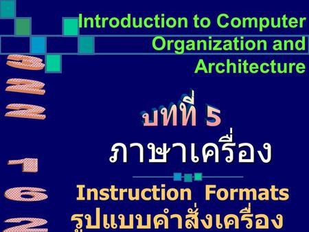 Introduction to Computer Organization and Architecture Instruction Formats ภาษาเครื่อง รูปแบบคำสั่งเครื่อง.