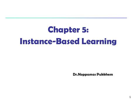 1 Chapter 5: Instance-Based Learning Dr.Noppamas Pukkhem.