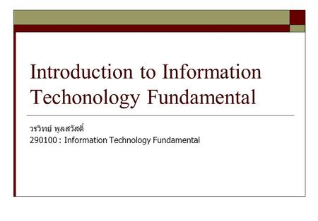 Introduction to Information Techonology Fundamental วรวิทย์ พูลสวัสดิ์ 290100 : Information Technology Fundamental.