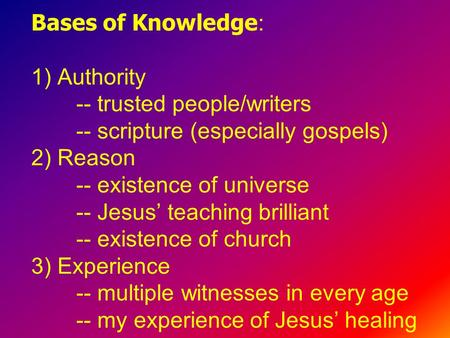 Bases of Knowledge : 1) Authority -- trusted people/writers -- scripture (especially gospels) 2) Reason -- existence of universe -- Jesus' teaching brilliant.