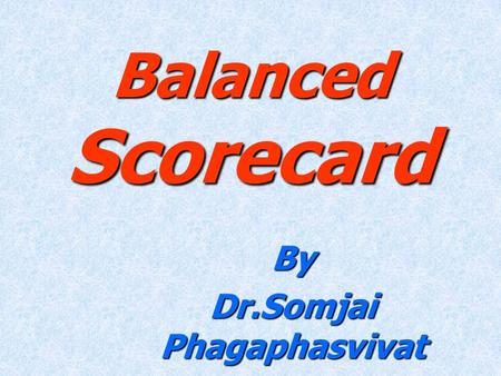 "Balanced Scorecard By Dr.Somjai Phagaphasvivat. Financial ""To succeed financially, how should we appear to our shareholders?"" Vision and Strategy Internal."