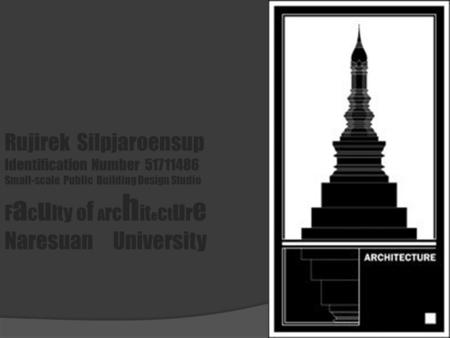 Rujirek Silpjaroensup Identification Number 51711486 Small-scale Public Building Design Studio F a c u lty o f A rc h it e c t u r e Naresuan University.