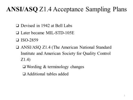 1 ANSI/ASQ Z1.4 Acceptance Sampling Plans  Devised in 1942 at Bell Labs  Later became MIL-STD-105E  ISO-2859  ANSI/ASQ Z1.4 (The American National.