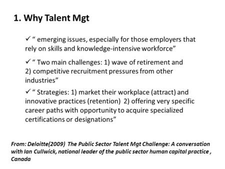 1. Why Talent Mgt From: Deloitte(2009) The Public Sector Talent Mgt Challenge: A conversation with Ian Cullwick, national leader of the public sector human.