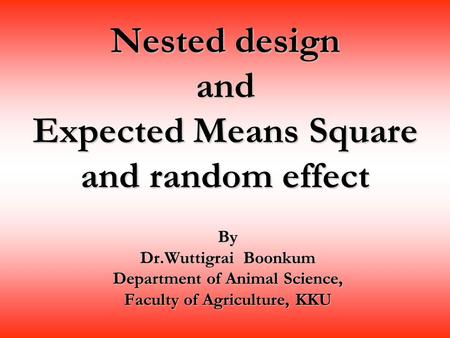 Nested design and Expected Means Square and random effect By Dr.Wuttigrai Boonkum Department of Animal Science, Faculty of Agriculture, KKU.